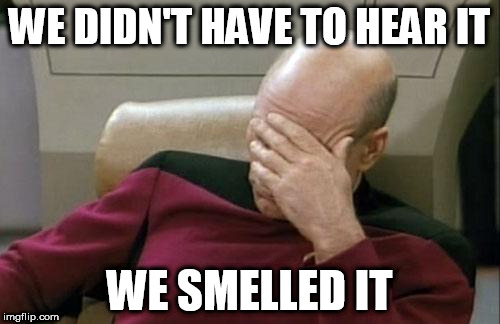 Captain Picard Facepalm Meme | WE DIDN'T HAVE TO HEAR IT WE SMELLED IT | image tagged in memes,captain picard facepalm | made w/ Imgflip meme maker