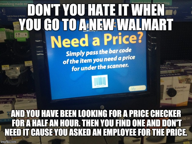 The problem with Walmart price checkers | DON'T YOU HATE IT WHEN YOU GO TO A NEW WALMART AND YOU HAVE BEEN LOOKING FOR A PRICE CHECKER FOR A HALF AN HOUR. THEN YOU FIND ONE AND DON'T | image tagged in walmart,funny,memes,meme | made w/ Imgflip meme maker