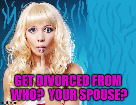 ditzy blonde | GET DIVORCED FROM WHO?  YOUR SPOUSE? | image tagged in ditzy blonde | made w/ Imgflip meme maker