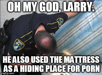 OH MY GOD, LARRY. HE ALSO USED THE MATTRESS AS A HIDING PLACE FOR PORN | made w/ Imgflip meme maker
