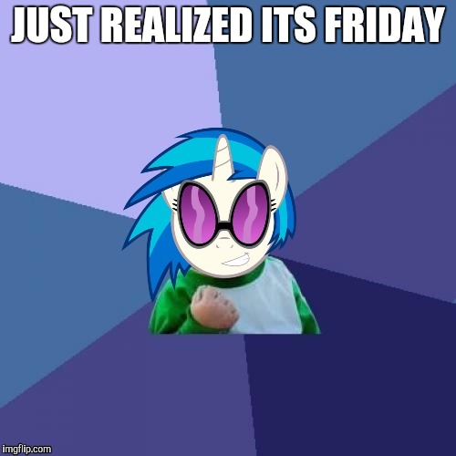 Introducing a new template, Success Brony_Scratch! Got the idea from Octavia's version! So thanks to Octavia_melody! | JUST REALIZED ITS FRIDAY | image tagged in success brony_scratch,thank you octavia_melody,new template | made w/ Imgflip meme maker