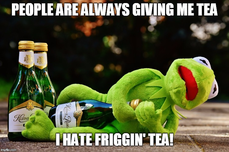 PEOPLE ARE ALWAYS GIVING ME TEA I HATE FRIGGIN' TEA! | made w/ Imgflip meme maker