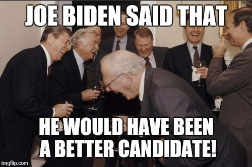 Laughing Men In Suits Meme | JOE BIDEN SAID THAT HE WOULD HAVE BEEN A BETTER CANDIDATE! | image tagged in memes,laughing men in suits | made w/ Imgflip meme maker