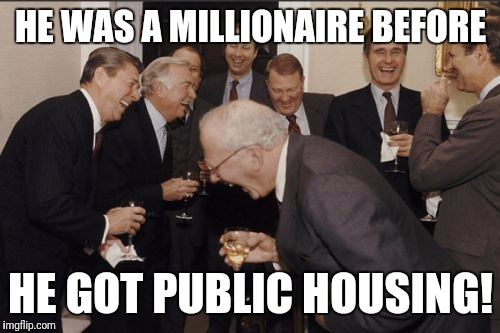 Laughing Men In Suits Meme | HE WAS A MILLIONAIRE BEFORE HE GOT PUBLIC HOUSING! | image tagged in memes,laughing men in suits | made w/ Imgflip meme maker
