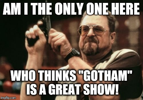 "Looking forward to the next episode! | AM I THE ONLY ONE HERE WHO THINKS ""GOTHAM"" IS A GREAT SHOW! 