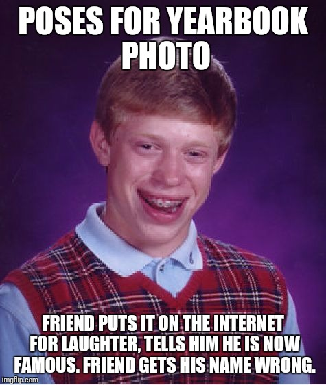 Only those who know the truth behind bad luck brian will get it and upvote this meme | POSES FOR YEARBOOK PHOTO FRIEND PUTS IT ON THE INTERNET FOR LAUGHTER, TELLS HIM HE IS NOW FAMOUS. FRIEND GETS HIS NAME WRONG. | image tagged in memes,bad luck brian,truth,funny memes,humor | made w/ Imgflip meme maker