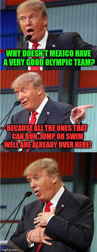Sorry if its a bit racist/offensive, but I couldn't resist! Thanks to SamuelKightlinger for the meme that inspired this :) | WHY DOESN'T MEXICO HAVE A VERY GOOD OLYMPIC TEAM? BECAUSE ALL THE ONES THAT CAN RUN, JUMP OR SWIM WELL ARE ALREADY OVER HERE! | image tagged in bad pun trump,mexico,olympics | made w/ Imgflip meme maker