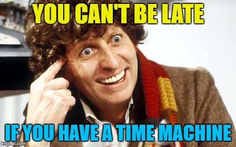Ahead of his time. Whatever his time is... :) | YOU CAN'T BE LATE IF YOU HAVE A TIME MACHINE | image tagged in fourth doctor,memes,dr who,time machine,roll safe,tv | made w/ Imgflip meme maker