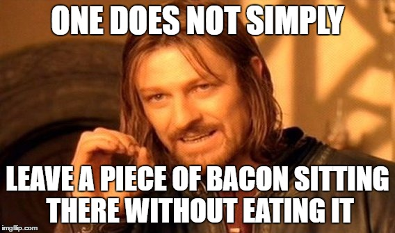 Bacon Bacon! | ONE DOES NOT SIMPLY LEAVE A PIECE OF BACON SITTING THERE WITHOUT EATING IT | image tagged in memes,one does not simply | made w/ Imgflip meme maker