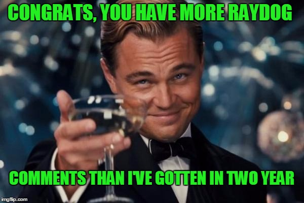 Leonardo Dicaprio Cheers Meme | CONGRATS, YOU HAVE MORE RAYDOG COMMENTS THAN I'VE GOTTEN IN TWO YEAR | image tagged in memes,leonardo dicaprio cheers | made w/ Imgflip meme maker