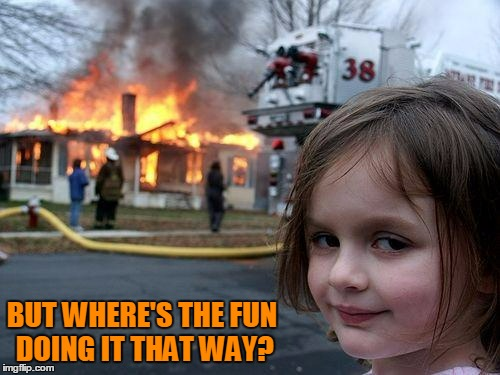 Disaster Girl Meme | BUT WHERE'S THE FUN DOING IT THAT WAY? | image tagged in memes,disaster girl | made w/ Imgflip meme maker