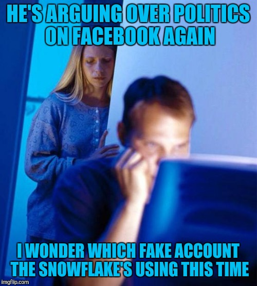 Redditors Wife | HE'S ARGUING OVER POLITICS ON FACEBOOK AGAIN I WONDER WHICH FAKE ACCOUNT THE SNOWFLAKE'S USING THIS TIME | image tagged in memes,redditors wife,facebook,politics | made w/ Imgflip meme maker