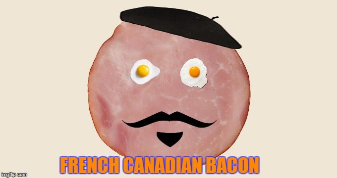 French Canadian Bacon - Bacon Week -  An IWantToBeBacon Event | FRENCH CANADIAN BACON | image tagged in memes,bacon week,iwanttobebacon,canadian,bacon,dashhopes | made w/ Imgflip meme maker