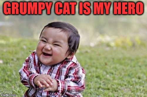 Evil Toddler Meme | GRUMPY CAT IS MY HERO | image tagged in memes,evil toddler | made w/ Imgflip meme maker