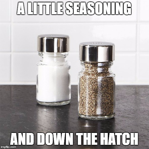 A LITTLE SEASONING AND DOWN THE HATCH | made w/ Imgflip meme maker