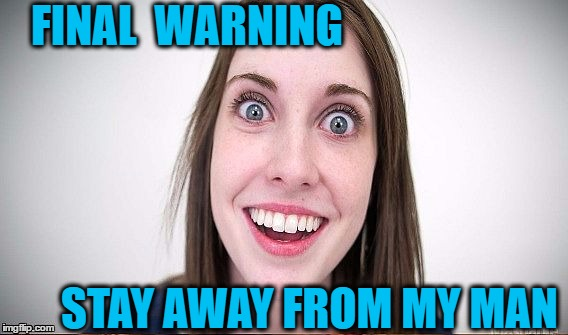 FINAL  WARNING STAY AWAY FROM MY MAN | made w/ Imgflip meme maker