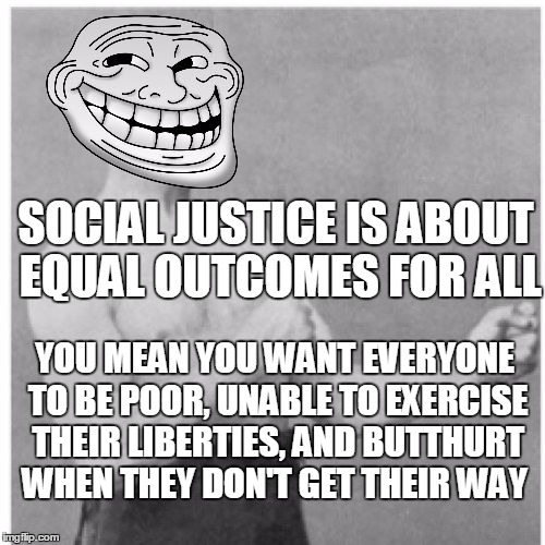 Overly Trolly Troll on Social Justice | SOCIAL JUSTICE IS ABOUT EQUAL OUTCOMES FOR ALL YOU MEAN YOU WANT EVERYONE TO BE POOR, UNABLE TO EXERCISE THEIR LIBERTIES, AND BUTTHURT WHEN  | image tagged in overly trolly troll,memes,social justice warriors | made w/ Imgflip meme maker