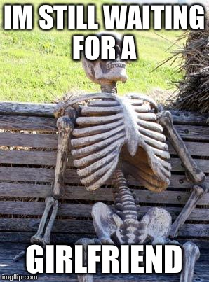 Waiting Skeleton Meme | IM STILL WAITING FOR A GIRLFRIEND | image tagged in memes,waiting skeleton | made w/ Imgflip meme maker