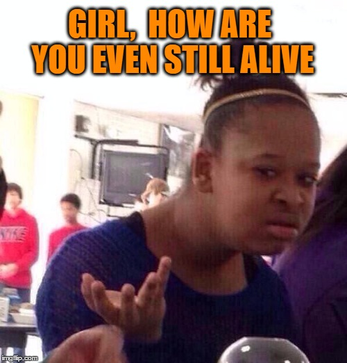 Black Girl Wat Meme | GIRL,  HOW ARE YOU EVEN STILL ALIVE | image tagged in memes,black girl wat | made w/ Imgflip meme maker