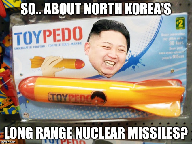 North Korea Rocket  | SO.. ABOUT NORTH KOREA'S LONG RANGE NUCLEAR MISSILES? | image tagged in north korea rocket | made w/ Imgflip meme maker