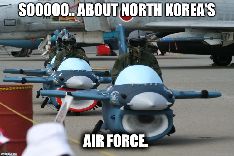 Air force | SOOOOO.. ABOUT NORTH KOREA'S AIR FORCE. | image tagged in air force | made w/ Imgflip meme maker