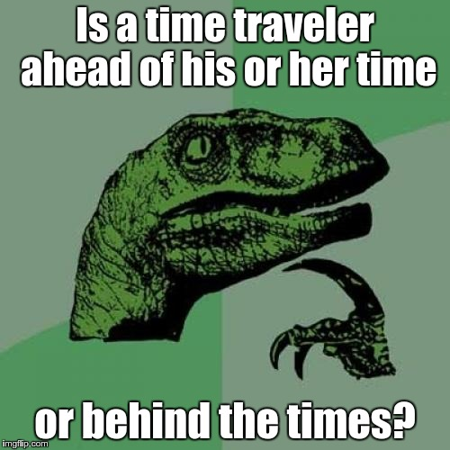 Philosoraptor Meme | Is a time traveler ahead of his or her time or behind the times? | image tagged in memes,philosoraptor | made w/ Imgflip meme maker