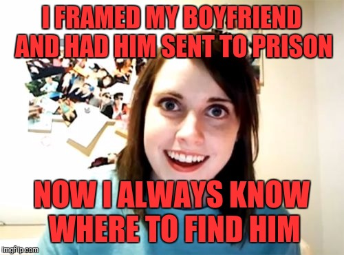Overly Attached Girlfriend Meme | I FRAMED MY BOYFRIEND AND HAD HIM SENT TO PRISON NOW I ALWAYS KNOW WHERE TO FIND HIM | image tagged in memes,overly attached girlfriend | made w/ Imgflip meme maker
