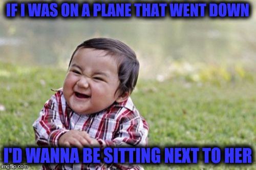 Evil Toddler Meme | IF I WAS ON A PLANE THAT WENT DOWN I'D WANNA BE SITTING NEXT TO HER | image tagged in memes,evil toddler | made w/ Imgflip meme maker