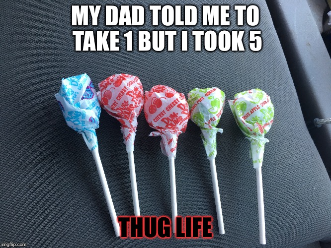 Thug Life  | MY DAD TOLD ME TO TAKE 1 BUT I TOOK 5 THUG LIFE | image tagged in thug life,candy | made w/ Imgflip meme maker
