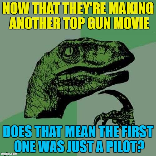 I feel the need the need for new ideas... :) | NOW THAT THEY'RE MAKING ANOTHER TOP GUN MOVIE DOES THAT MEAN THE FIRST ONE WAS JUST A PILOT? | image tagged in memes,philosoraptor,top gun,movies,films,top gun 2 | made w/ Imgflip meme maker