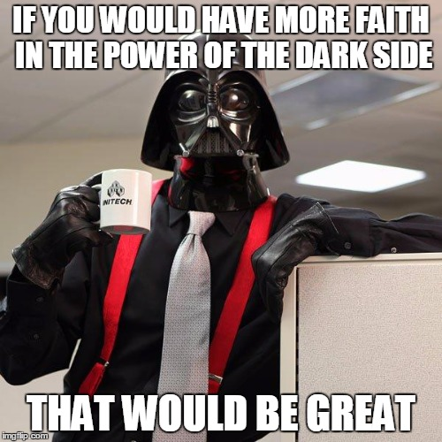 Darth Vader Office Space | IF YOU WOULD HAVE MORE FAITH IN THE POWER OF THE DARK SIDE THAT WOULD BE GREAT | image tagged in darth vader office space | made w/ Imgflip meme maker