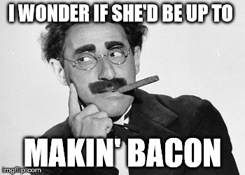 I WONDER IF SHE'D BE UP TO MAKIN' BACON | made w/ Imgflip meme maker