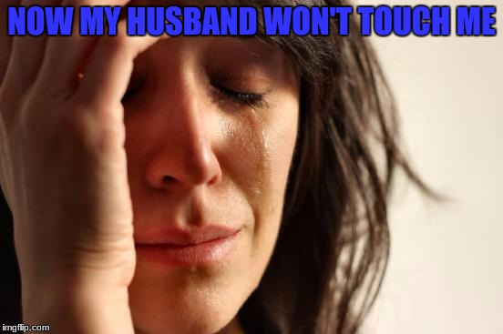 First World Problems Meme | NOW MY HUSBAND WON'T TOUCH ME | image tagged in memes,first world problems | made w/ Imgflip meme maker