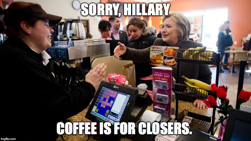SORRY, HILLARY COFFEE IS FOR CLOSERS. | image tagged in hillary,starbucks,political | made w/ Imgflip meme maker