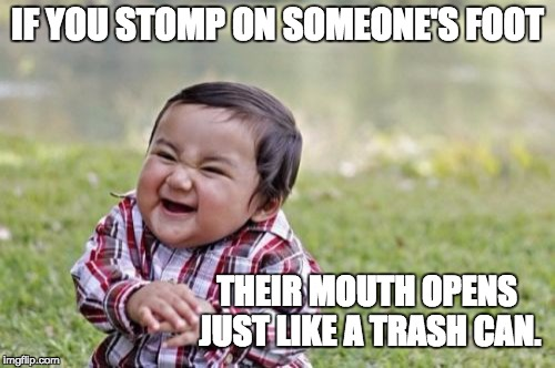 Evil Toddler Meme | IF YOU STOMP ON SOMEONE'S FOOT THEIR MOUTH OPENS JUST LIKE A TRASH CAN. | image tagged in memes,evil toddler | made w/ Imgflip meme maker