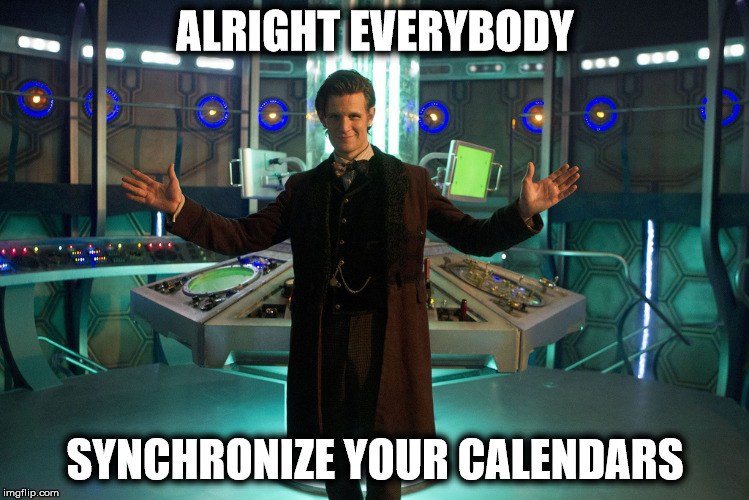 ALRIGHT EVERYBODY SYNCHRONIZE YOUR CALENDARS | made w/ Imgflip meme maker