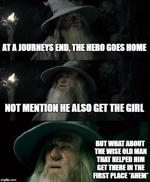 Confused Gandalf Meme | AT A JOURNEYS END, THE HERO GOES HOME NOT MENTION HE ALSO GET THE GIRL BUT WHAT ABOUT THE WISE OLD MAN THAT HELPED HIM GET THERE IN THE FIRS | image tagged in memes,confused gandalf | made w/ Imgflip meme maker
