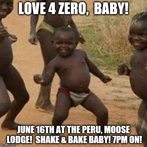 Third World Success Kid | LOVE 4 ZERO,  BABY! JUNE 16TH AT THE PERU, MOOSE LODGE!  SHAKE & BAKE BABY! 7PM ON! | image tagged in memes,third world success kid | made w/ Imgflip meme maker
