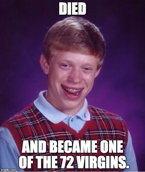 Bad Luck Brian Meme | DIED AND BECAME ONE OF THE 72 VIRGINS. | image tagged in memes,bad luck brian | made w/ Imgflip meme maker