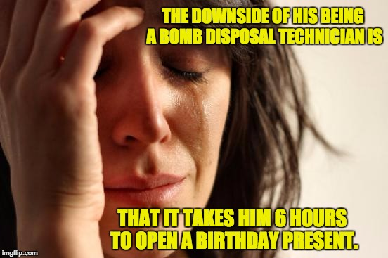 First World Problems Meme | THE DOWNSIDE OF HIS BEING A BOMB DISPOSAL TECHNICIAN IS THAT IT TAKES HIM 6 HOURS TO OPEN A BIRTHDAY PRESENT. | image tagged in memes,first world problems | made w/ Imgflip meme maker