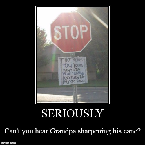 oh yeah - and get offa my lawn, yadda, yadda, yadda... | SERIOUSLY | Can't you hear Grandpa sharpening his cane? | image tagged in funny,demotivationals | made w/ Imgflip demotivational maker