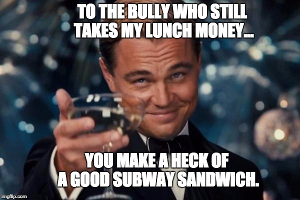 Leonardo Dicaprio Cheers Meme | TO THE BULLY WHO STILL TAKES MY LUNCH MONEY... YOU MAKE A HECK OF A GOOD SUBWAY SANDWICH. | image tagged in memes,leonardo dicaprio cheers | made w/ Imgflip meme maker