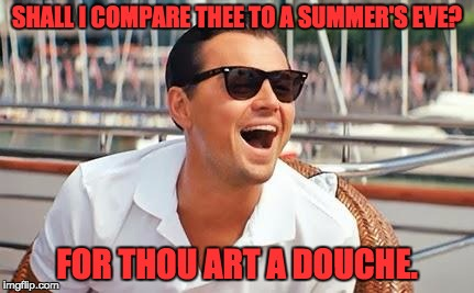 Leonardo Dicaprio laughing | SHALL I COMPARE THEE TO A SUMMER'S EVE? FOR THOU ART A DOUCHE. | image tagged in leonardo dicaprio laughing | made w/ Imgflip meme maker