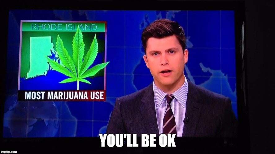 YOU'LL BE OK | image tagged in rhode island weed | made w/ Imgflip meme maker
