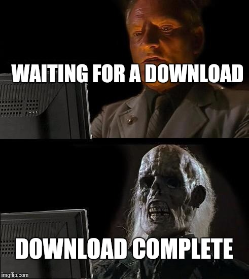 Ill Just Wait Here Meme | WAITING FOR A DOWNLOAD DOWNLOAD COMPLETE | image tagged in memes,ill just wait here | made w/ Imgflip meme maker