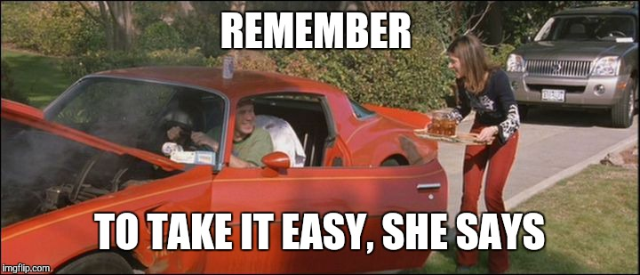 REMEMBER TO TAKE IT EASY, SHE SAYS | made w/ Imgflip meme maker