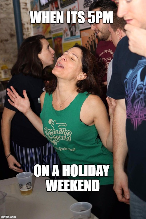 holiday weekend |  WHEN ITS 5PM; ON A HOLIDAY WEEKEND | image tagged in dodgeball,use the username weekend,weekend three day weekend,three day weekend,holiday,memorial day | made w/ Imgflip meme maker