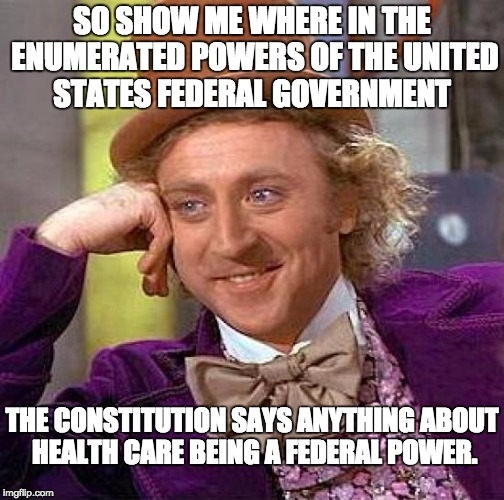 All powers not enumerated for the federal government are reserved for the States. | SO SHOW ME WHERE IN THE ENUMERATED POWERS OF THE UNITED STATES FEDERAL GOVERNMENT THE CONSTITUTION SAYS ANYTHING ABOUT HEALTH CARE BEING A F | image tagged in memes,creepy condescending wonka | made w/ Imgflip meme maker