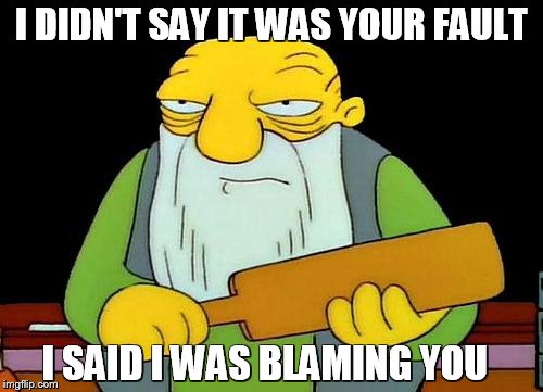 Justice... | I DIDN'T SAY IT WAS YOUR FAULT I SAID I WAS BLAMING YOU | image tagged in memes,that's a paddlin',funny memes,justice | made w/ Imgflip meme maker