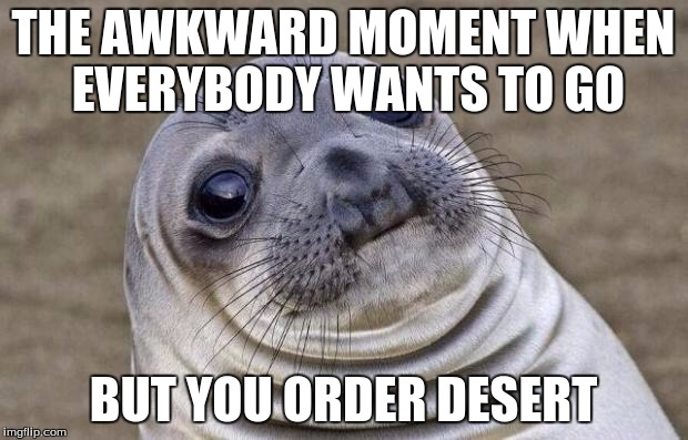 Awkward Moment Sealion Meme | THE AWKWARD MOMENT WHEN EVERYBODY WANTS TO GO BUT YOU ORDER DESERT | image tagged in memes,awkward moment sealion | made w/ Imgflip meme maker